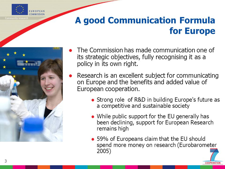 3 l The Commission has made communication one of its strategic objectives, fully recognising it as a policy in its own right. l Research is an excelle