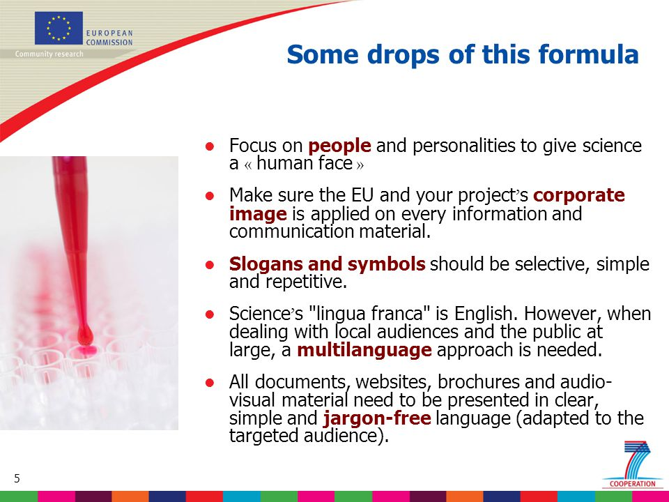 5 Focus on people and personalities to give science a « human face » Make sure the EU and your project ' s corporate image is applied on every informa