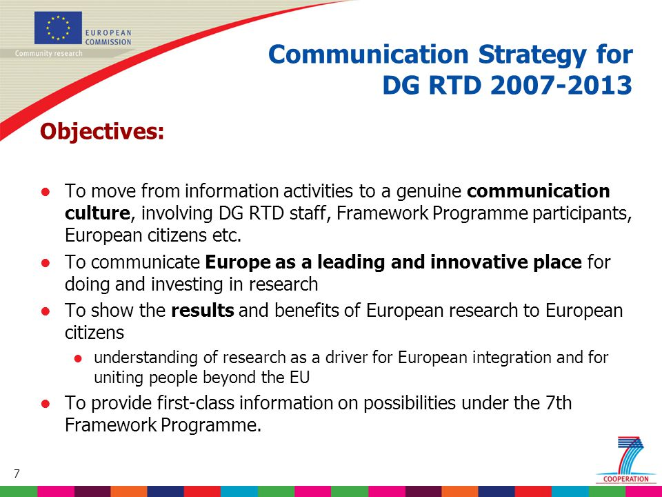 7 Objectives: l To move from information activities to a genuine communication culture, involving DG RTD staff, Framework Programme participants, Euro