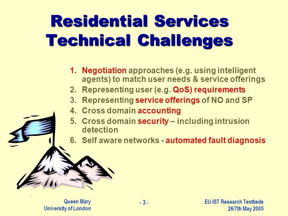 Queen Mary University of London - 4 - EU-IST Research Testbeds 26/7th May 2005 Some Work at QMUL TORRENT Cross-Domain Negotiation Self-Diagnosis and Self-Test Critical Infrastructure Protection Many IST Projects