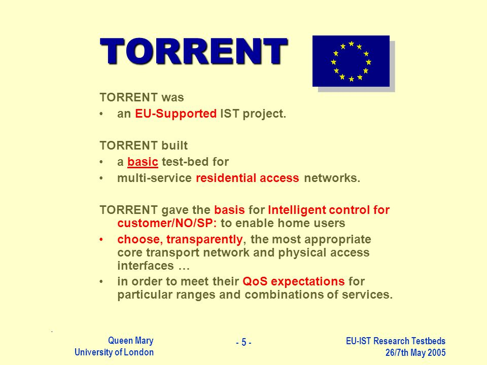 Queen Mary University of London EU-IST Research Testbeds 26/7th May 2005 TORRENT TORRENT was an EU-Supported IST project.