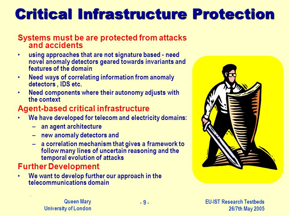 Queen Mary University of London EU-IST Research Testbeds 26/7th May 2005 Systems must be are protected from attacks and accidents using approaches that are not signature based - need novel anomaly detectors geared towards invariants and features of the domain Need ways of correlating information from anomaly detectors, IDS etc.