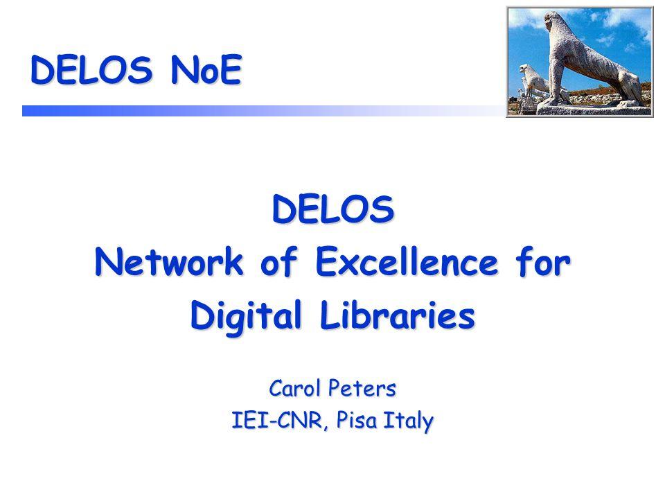 DELOS NoE DELOS Network of Excellence for Digital Libraries Carol Peters IEI-CNR, Pisa Italy