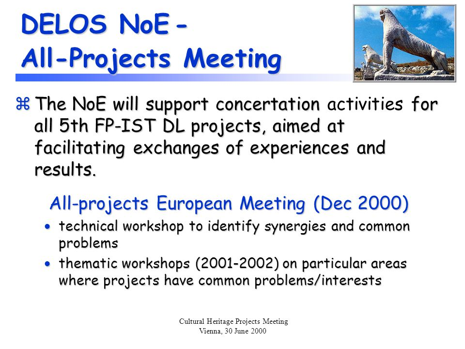 Cultural Heritage Projects Meeting Vienna, 30 June 2000 DELOS NoE - All-Projects Meeting zThe NoE will support concertation for all 5th FP-IST DL projects, aimed at facilitating exchanges of experiences and results.