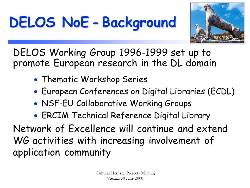 Cultural Heritage Projects Meeting Vienna, 30 June 2000 DELOS NoE - Activities zThe Network activities are carried out in a set of Forums:  Research Forum  Evaluation Forum  Standardization Forum  Technology Transfer Forum  International Cooperation Forum