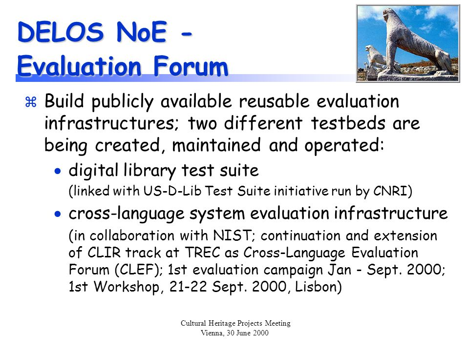 Cultural Heritage Projects Meeting Vienna, 30 June 2000 DELOS NoE - Evaluation Forum z Build publicly available reusable evaluation infrastructures; t