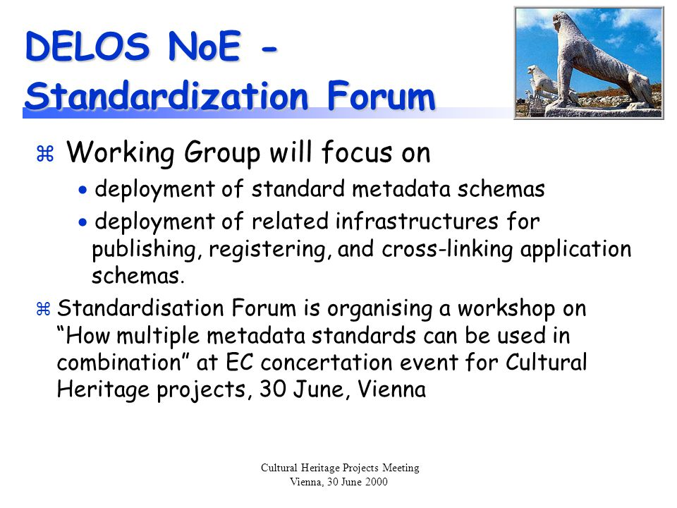 Cultural Heritage Projects Meeting Vienna, 30 June 2000 DELOS NoE - Standardization Forum z Working Group will focus on  deployment of standard metadata schemas  deployment of related infrastructures for publishing, registering, and cross-linking application schemas.