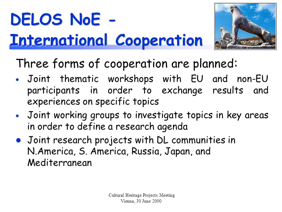 Cultural Heritage Projects Meeting Vienna, 30 June 2000 DELOS NoE - International Cooperation (cont.) Current activities include:  organisation of exploratory Workshop in conjunction with 2 nd All-Russian DL Conference, Protvino Sept.