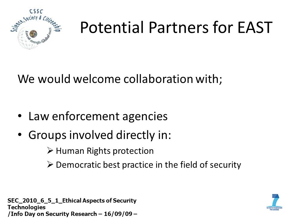 Potential Partners for EAST We would welcome collaboration with; Law enforcement agencies Groups involved directly in:  Human Rights protection  Dem
