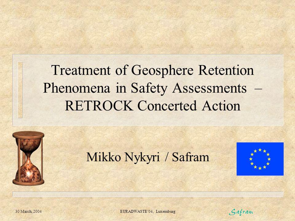 30 March, 2004 EURADWASTE'04, Luxemburg Treatment of Geosphere Retention Phenomena in Safety Assessments – RETROCK Concerted Action Mikko Nykyri / Saf