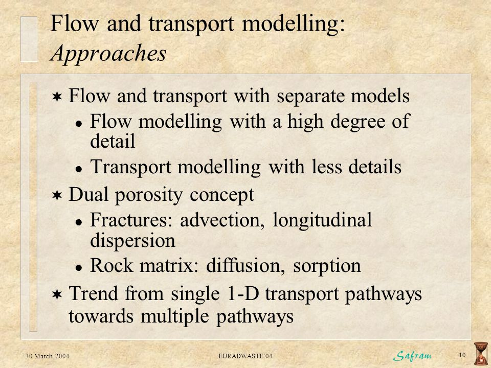 30 March, 2004EURADWASTE'04 10 Flow and transport modelling: Approaches  Flow and transport with separate models l Flow modelling with a high degree of detail l Transport modelling with less details  Dual porosity concept l Fractures: advection, longitudinal dispersion l Rock matrix: diffusion, sorption  Trend from single 1-D transport pathways towards multiple pathways