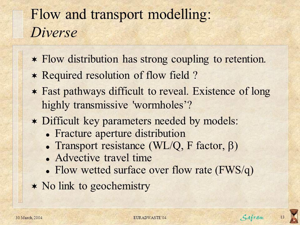 30 March, 2004EURADWASTE'04 13 Flow and transport modelling: Diverse  Flow distribution has strong coupling to retention.  Required resolution of fl