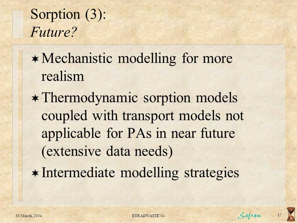 30 March, 2004EURADWASTE'04 17 Sorption (3): Future?  Mechanistic modelling for more realism  Thermodynamic sorption models coupled with transport m