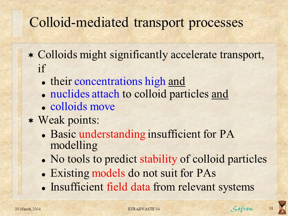 30 March, 2004EURADWASTE'04 18 Colloid-mediated transport processes  Colloids might significantly accelerate transport, if l their concentrations hig