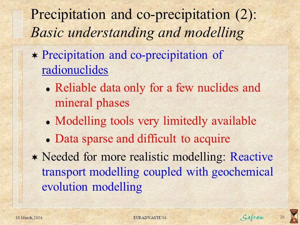 30 March, 2004EURADWASTE'04 20 Precipitation and co-precipitation (2): Basic understanding and modelling  Precipitation and co-precipitation of radionuclides l Reliable data only for a few nuclides and mineral phases l Modelling tools very limitedly available l Data sparse and difficult to acquire  Needed for more realistic modelling: Reactive transport modelling coupled with geochemical evolution modelling