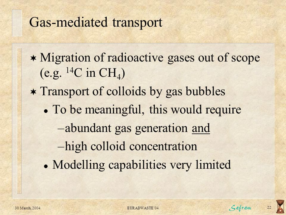 30 March, 2004EURADWASTE'04 22 Gas-mediated transport  Migration of radioactive gases out of scope (e.g.