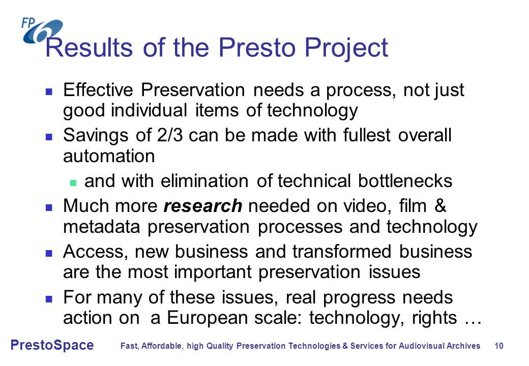 Fast, Affordable, high Quality Preservation Technologies & Services for Audiovisual Archives 10 PrestoSpace Results of the Presto Project Effective Preservation needs a process, not just good individual items of technology Savings of 2/3 can be made with fullest overall automation and with elimination of technical bottlenecks Much more research needed on video, film & metadata preservation processes and technology Access, new business and transformed business are the most important preservation issues For many of these issues, real progress needs action on a European scale: technology, rights …