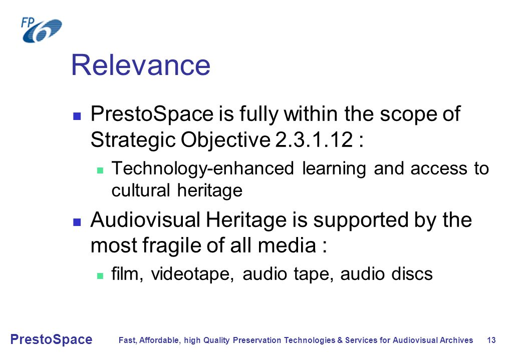 Fast, Affordable, high Quality Preservation Technologies & Services for Audiovisual Archives 13 PrestoSpace Relevance PrestoSpace is fully within the scope of Strategic Objective 2.3.1.12 : Technology-enhanced learning and access to cultural heritage Audiovisual Heritage is supported by the most fragile of all media : film, videotape, audio tape, audio discs