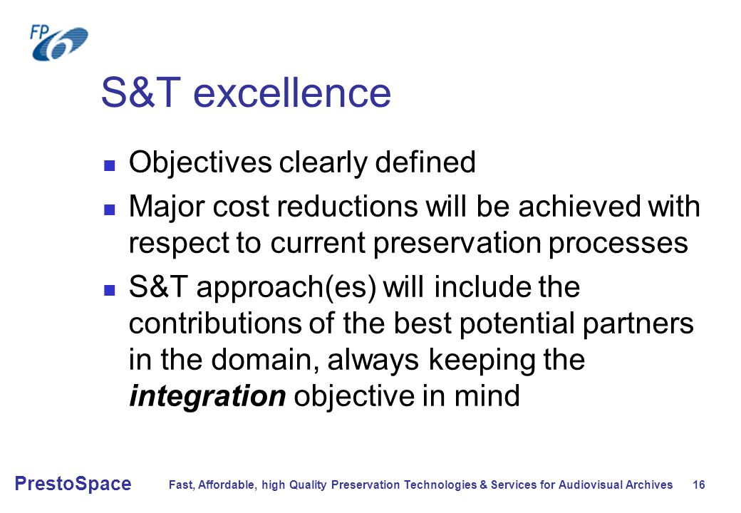 Fast, Affordable, high Quality Preservation Technologies & Services for Audiovisual Archives 16 PrestoSpace S&T excellence Objectives clearly defined Major cost reductions will be achieved with respect to current preservation processes S&T approach(es) will include the contributions of the best potential partners in the domain, always keeping the integration objective in mind
