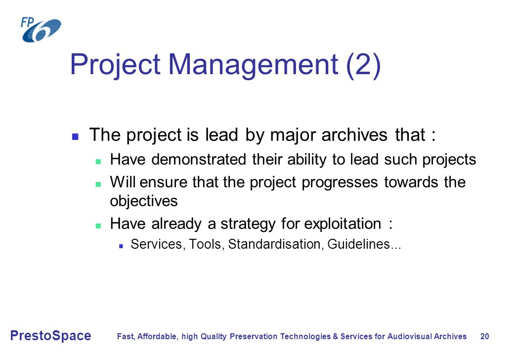 Fast, Affordable, high Quality Preservation Technologies & Services for Audiovisual Archives 20 PrestoSpace Project Management (2) The project is lead by major archives that : Have demonstrated their ability to lead such projects Will ensure that the project progresses towards the objectives Have already a strategy for exploitation : Services, Tools, Standardisation, Guidelines...