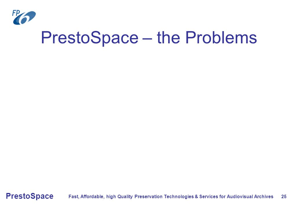 Fast, Affordable, high Quality Preservation Technologies & Services for Audiovisual Archives 25 PrestoSpace PrestoSpace – the Problems
