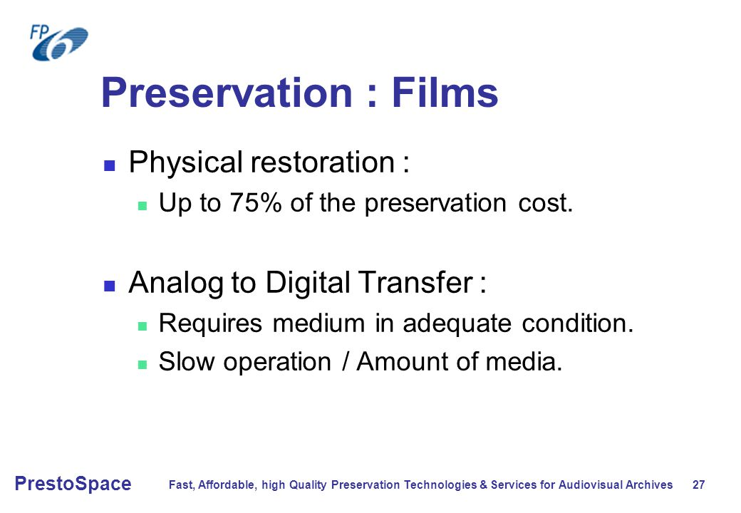 Fast, Affordable, high Quality Preservation Technologies & Services for Audiovisual Archives 27 PrestoSpace Preservation : Films Physical restoration : Up to 75% of the preservation cost.