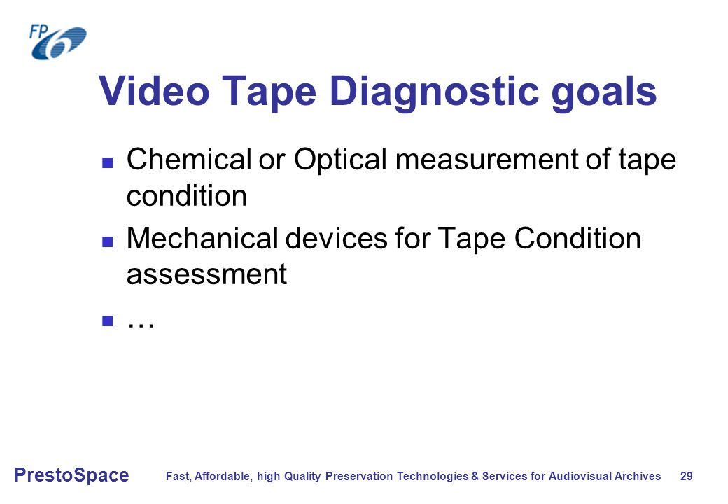 Fast, Affordable, high Quality Preservation Technologies & Services for Audiovisual Archives 29 PrestoSpace Video Tape Diagnostic goals Chemical or Optical measurement of tape condition Mechanical devices for Tape Condition assessment …