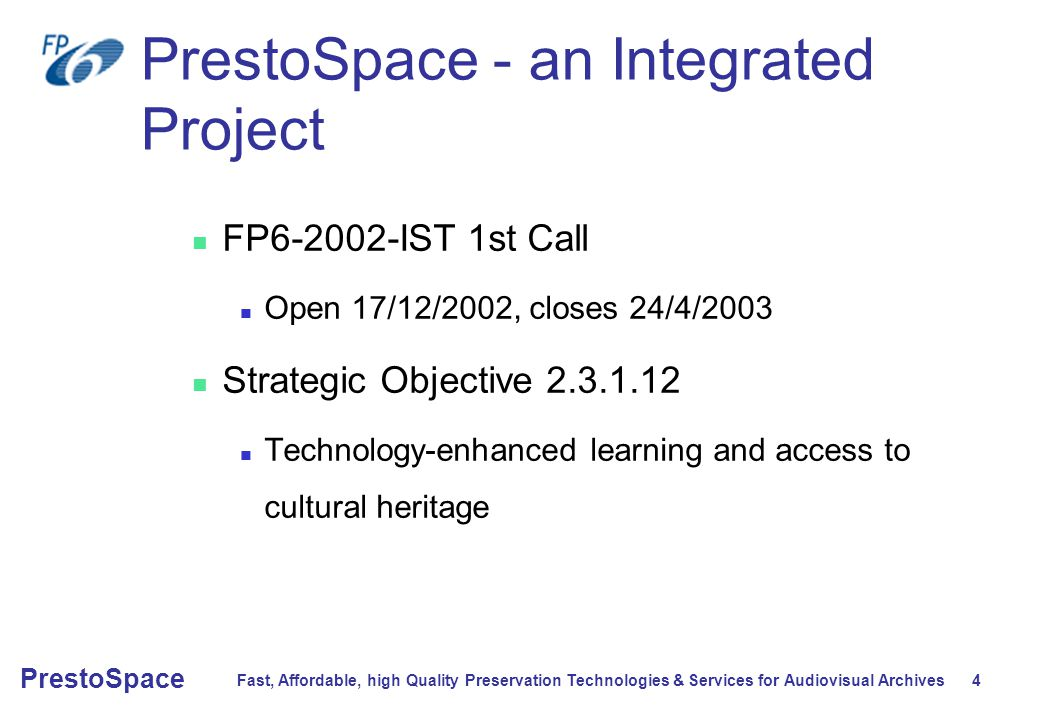 Fast, Affordable, high Quality Preservation Technologies & Services for Audiovisual Archives 4 PrestoSpace PrestoSpace - an Integrated Project FP6-2002-IST 1st Call Open 17/12/2002, closes 24/4/2003 Strategic Objective 2.3.1.12 Technology-enhanced learning and access to cultural heritage