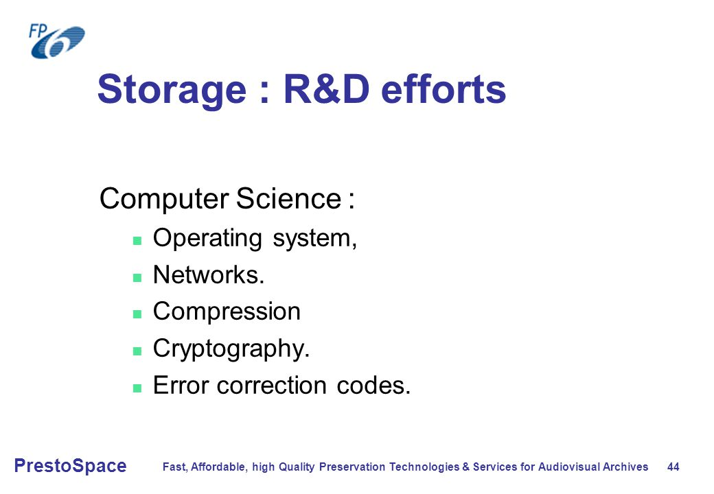 Fast, Affordable, high Quality Preservation Technologies & Services for Audiovisual Archives 44 PrestoSpace Storage : R&D efforts Computer Science : Operating system, Networks.