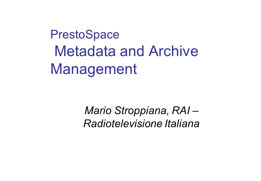 PrestoSpace Metadata and Archive Management Mario Stroppiana, RAI – Radiotelevisione Italiana