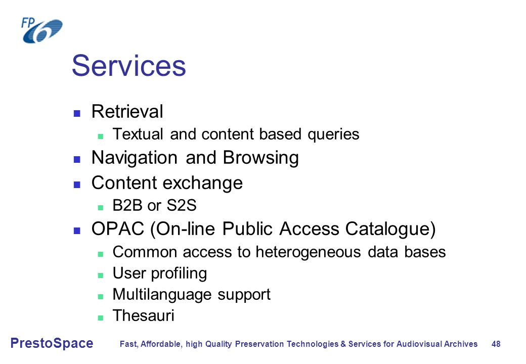 Fast, Affordable, high Quality Preservation Technologies & Services for Audiovisual Archives 48 PrestoSpace Services Retrieval Textual and content based queries Navigation and Browsing Content exchange B2B or S2S OPAC (On-line Public Access Catalogue) Common access to heterogeneous data bases User profiling Multilanguage support Thesauri