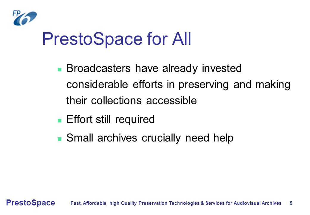 Fast, Affordable, high Quality Preservation Technologies & Services for Audiovisual Archives 5 PrestoSpace PrestoSpace for All Broadcasters have already invested considerable efforts in preserving and making their collections accessible Effort still required Small archives crucially need help