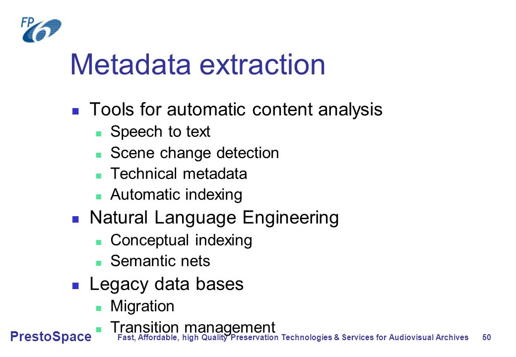 Fast, Affordable, high Quality Preservation Technologies & Services for Audiovisual Archives 50 PrestoSpace Metadata extraction Tools for automatic content analysis Speech to text Scene change detection Technical metadata Automatic indexing Natural Language Engineering Conceptual indexing Semantic nets Legacy data bases Migration Transition management