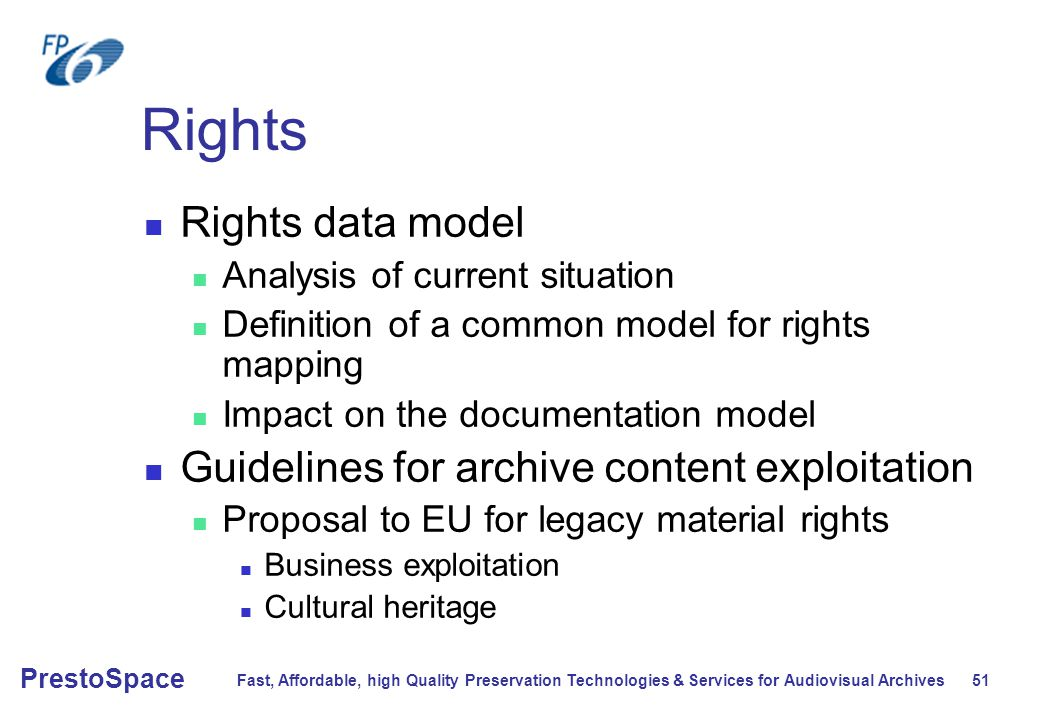 Fast, Affordable, high Quality Preservation Technologies & Services for Audiovisual Archives 51 PrestoSpace Rights Rights data model Analysis of current situation Definition of a common model for rights mapping Impact on the documentation model Guidelines for archive content exploitation Proposal to EU for legacy material rights Business exploitation Cultural heritage