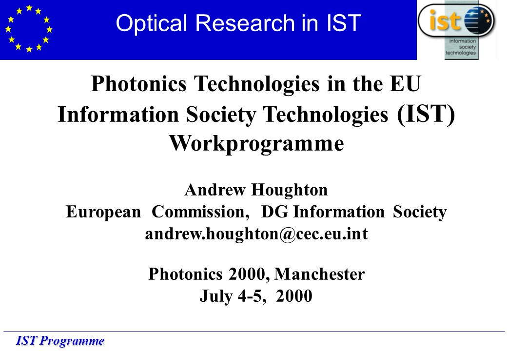 IST Programme Photonics Technologies in the EU Information Society Technologies (IST) Workprogramme Andrew Houghton European Commission, DG Information Society andrew.houghton@cec.eu.int Photonics 2000, Manchester July 4-5, 2000 Optical Research in IST