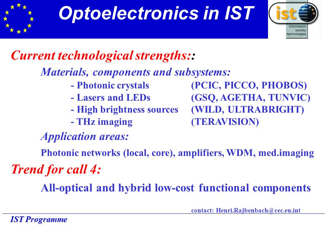 Current technological strengths:: Materials, components and subsystems: - Photonic crystals (PCIC, PICCO, PHOBOS) - Lasers and LEDs (GSQ, AGETHA, TUNVIC) - High brightness sources(WILD, ULTRABRIGHT) - THz imaging (TERAVISION) Application areas: Photonic networks (local, core), amplifiers, WDM, med.imaging Trend for call 4: All-optical and hybrid low-cost functional components contact: Henri.Rajbenbach@cec.eu.int Optoelectronics in IST