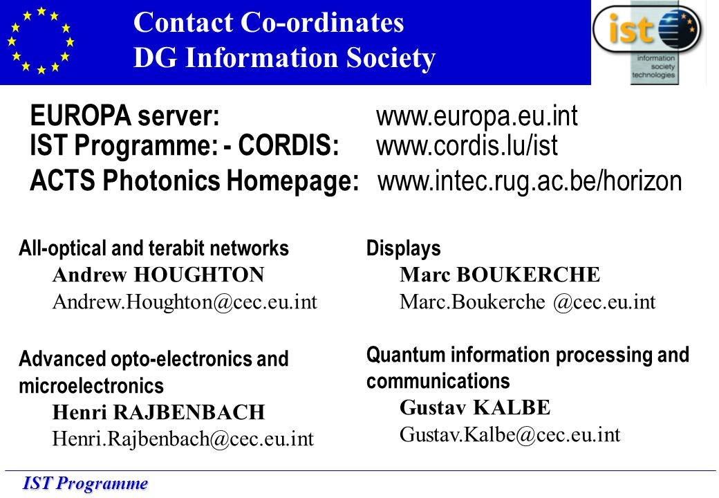 IST Programme Contact Co-ordinates DG Information Society All-optical and terabit networks Andrew HOUGHTON Andrew.Houghton@cec.eu.int Advanced opto-electronics and microelectronics Henri RAJBENBACH Henri.Rajbenbach@cec.eu.int Displays Marc BOUKERCHE Marc.Boukerche @cec.eu.int Quantum information processing and communications Gustav KALBE Gustav.Kalbe@cec.eu.int EUROPA server: www.europa.eu.int IST Programme: - CORDIS: www.cordis.lu/ist ACTS Photonics Homepage: www.intec.rug.ac.be/horizon
