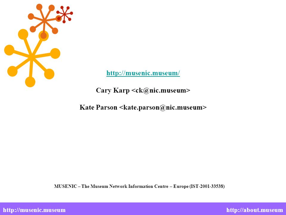 http://musenic.museum/ http://musenic.museum/ Cary Karp Kate Parson MUSENIC – The Museum Network Information Centre – Europe (IST-2001-33538) http://musenic.museumhttp://about.museum