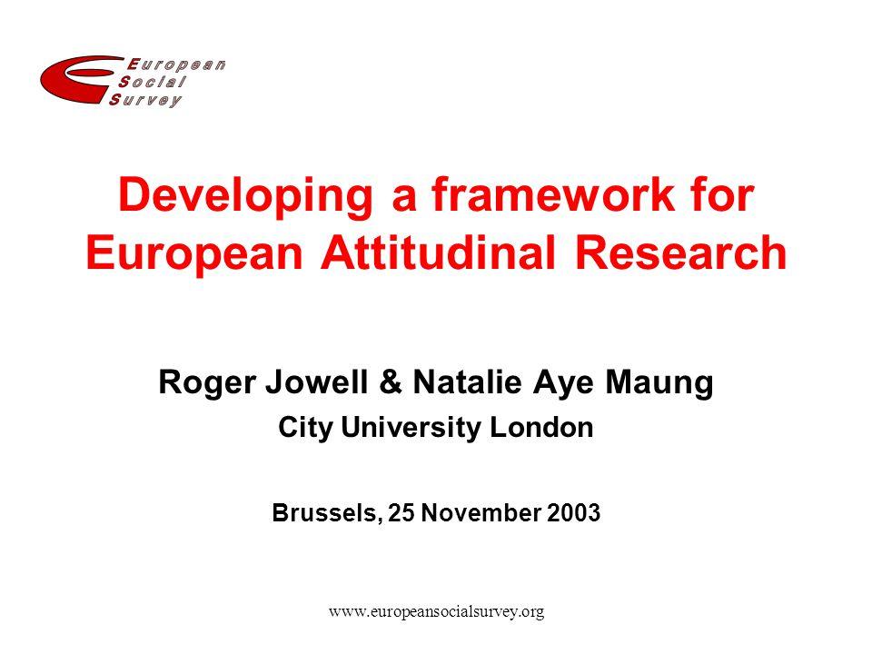 www.europeansocialsurvey.org Developing a framework for European Attitudinal Research Roger Jowell & Natalie Aye Maung City University London Brussels