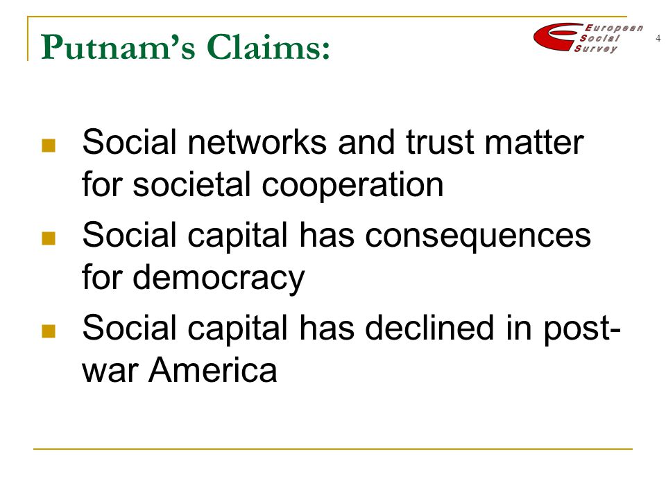4 Putnam's Claims: Social networks and trust matter for societal cooperation Social capital has consequences for democracy Social capital has declined in post- war America