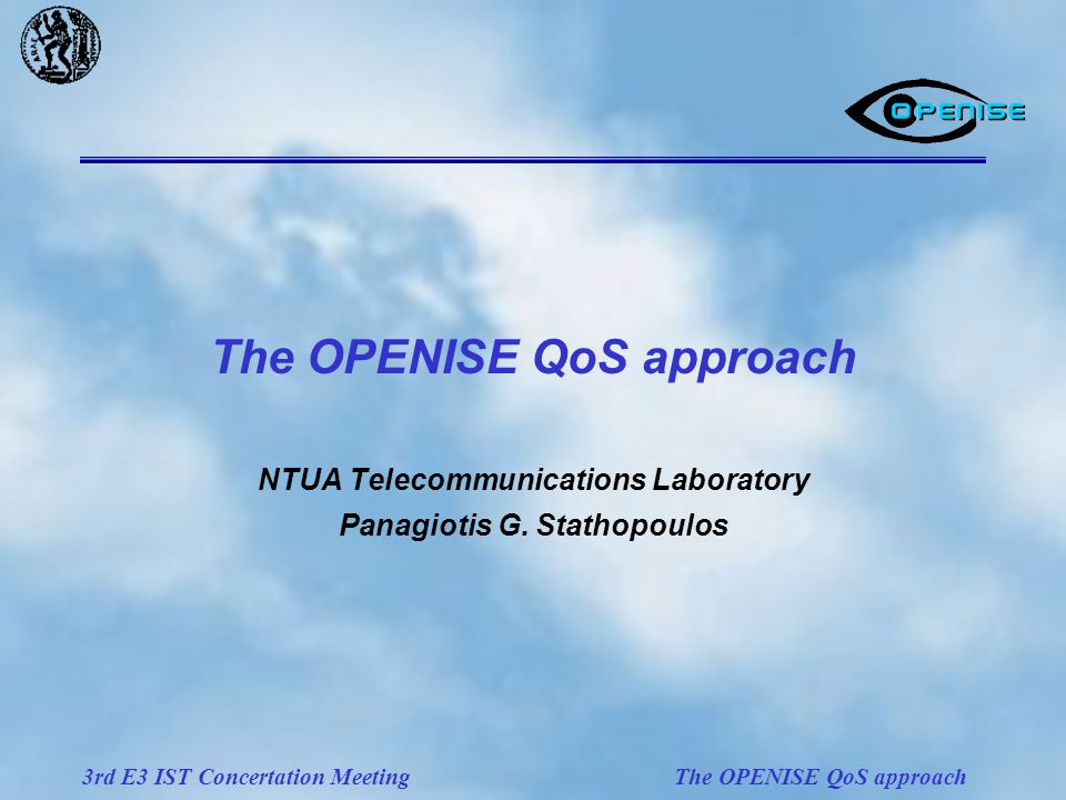 3rd E3 IST Concertation Meeting The OPENISE QoS approach NTUA Telecommunications Laboratory Panagiotis G.