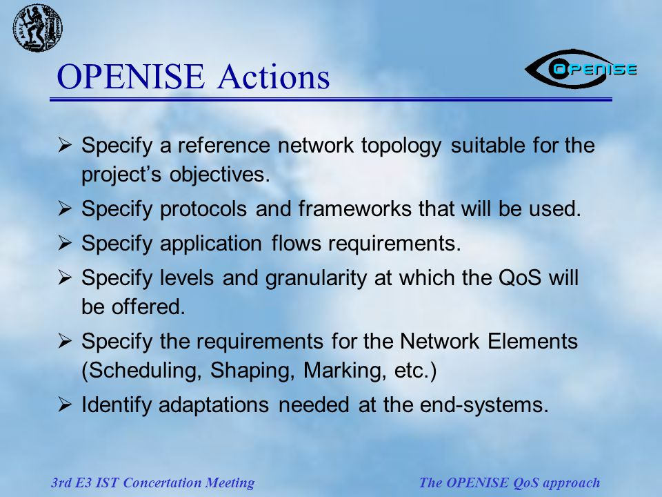 3rd E3 IST Concertation Meeting The OPENISE QoS approach OPENISE Actions  Specify a reference network topology suitable for the project's objectives.