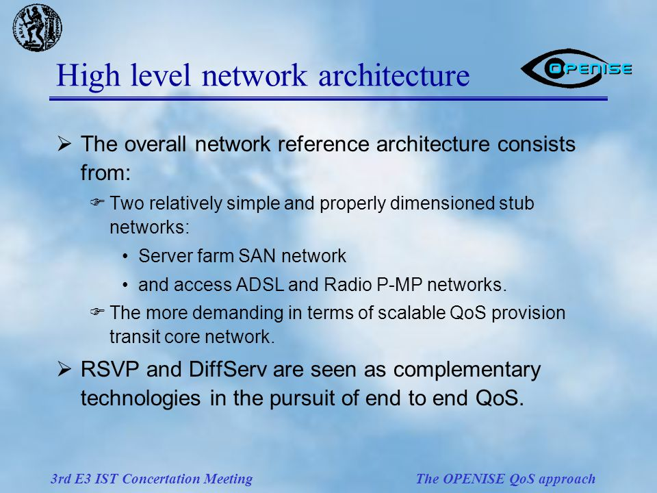3rd E3 IST Concertation Meeting The OPENISE QoS approach High level network architecture  The overall network reference architecture consists from:  Two relatively simple and properly dimensioned stub networks: Server farm SAN network and access ADSL and Radio P-MP networks.