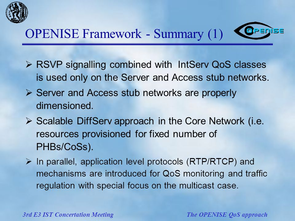 3rd E3 IST Concertation Meeting The OPENISE QoS approach OPENISE Framework - Summary (1)  RSVP signalling combined with IntServ QoS classes is used only on the Server and Access stub networks.
