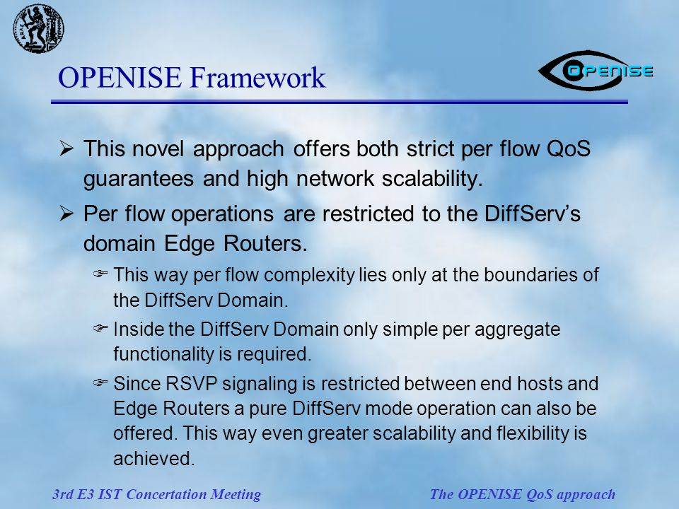 3rd E3 IST Concertation Meeting The OPENISE QoS approach OPENISE Framework  This novel approach offers both strict per flow QoS guarantees and high network scalability.