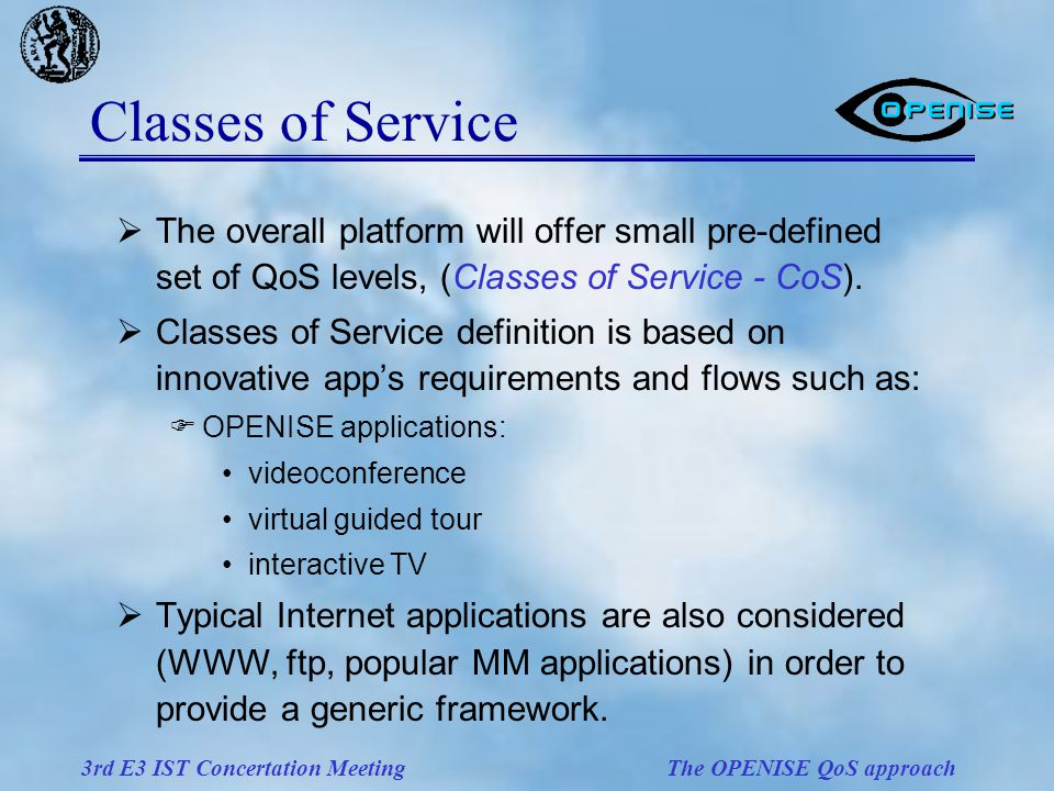 3rd E3 IST Concertation Meeting The OPENISE QoS approach Classes of Service  The overall platform will offer small pre-defined set of QoS levels, (Classes of Service - CoS).