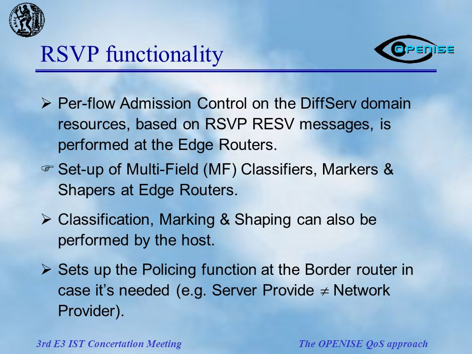 3rd E3 IST Concertation Meeting The OPENISE QoS approach RSVP functionality  Per-flow Admission Control on the DiffServ domain resources, based on RSVP RESV messages, is performed at the Edge Routers.