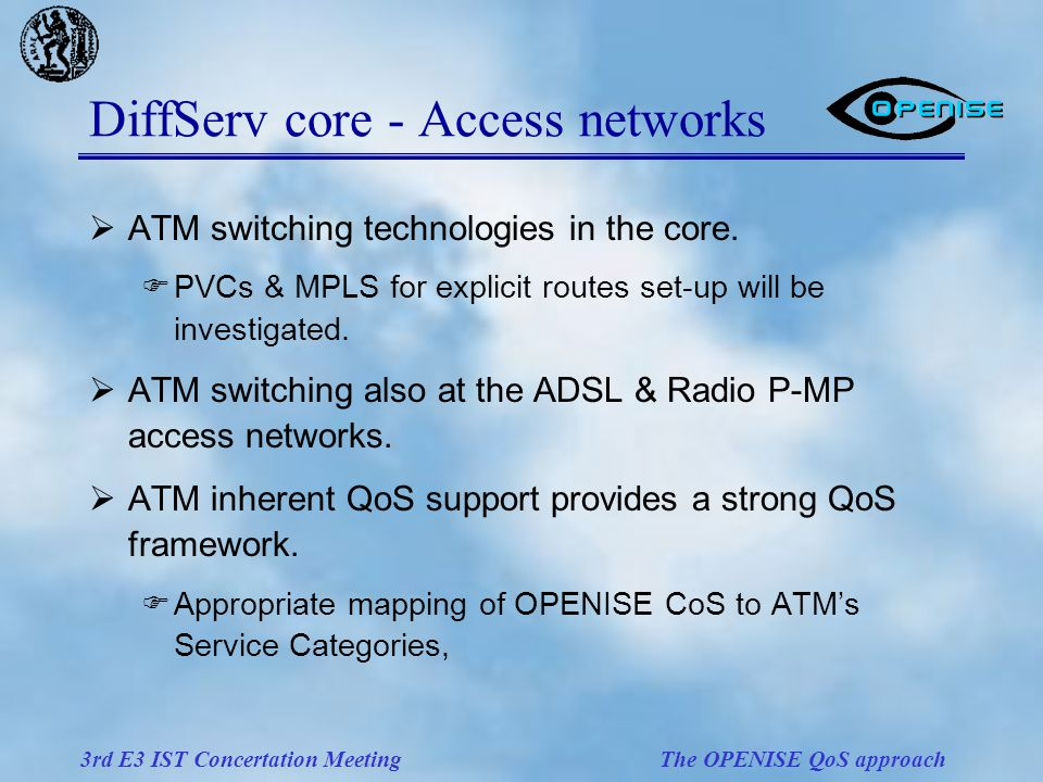 3rd E3 IST Concertation Meeting The OPENISE QoS approach DiffServ core - Access networks  ATM switching technologies in the core.