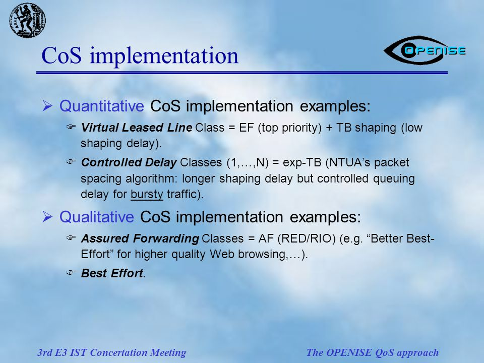 3rd E3 IST Concertation Meeting The OPENISE QoS approach  Quantitative CoS implementation examples:  Virtual Leased Line Class = EF (top priority) + TB shaping (low shaping delay).