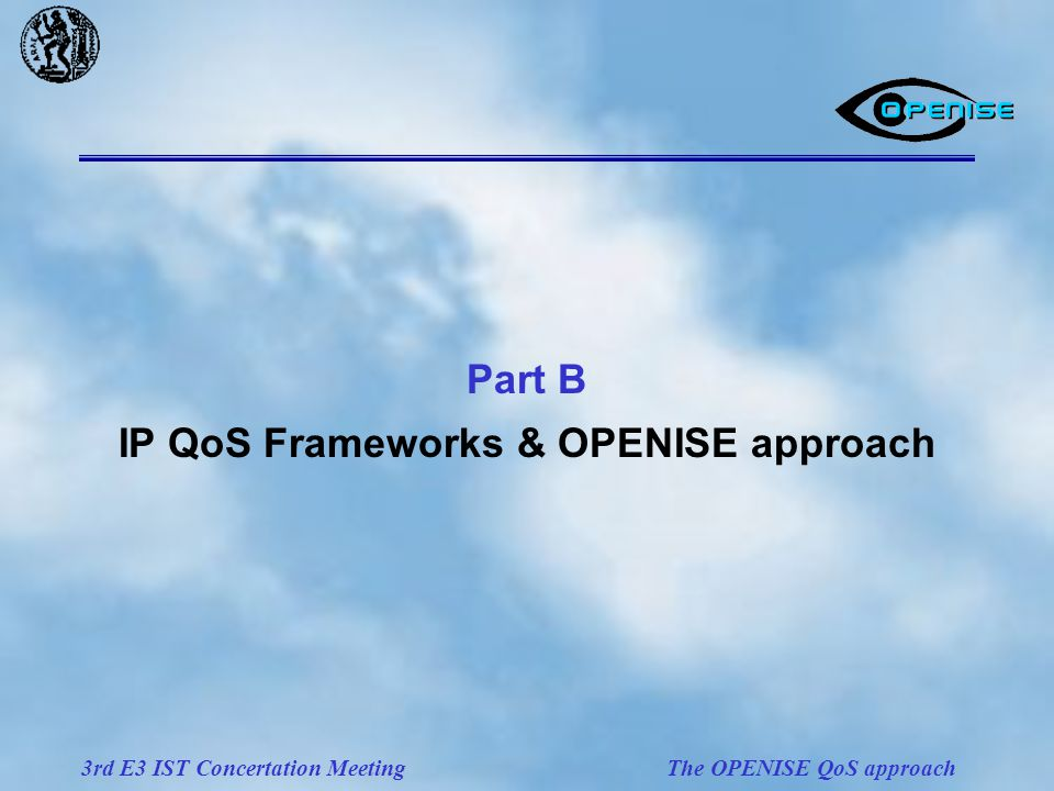 3rd E3 IST Concertation Meeting The OPENISE QoS approach Part B IP QoS Frameworks & OPENISE approach